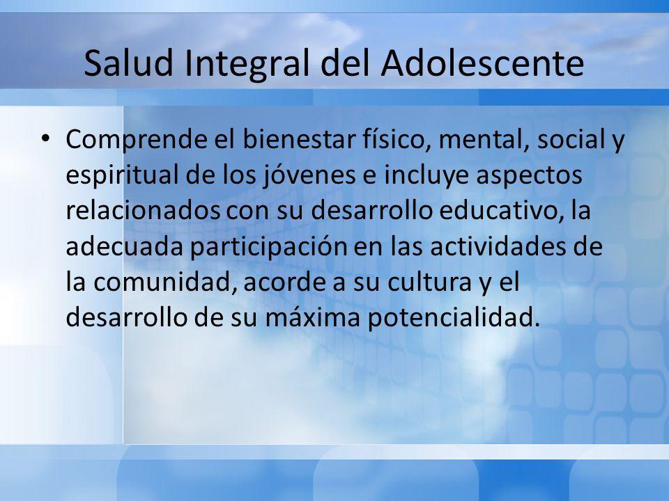 Salud Integral del Adolescente Comprende el bienestar físico, mental, social y espiritual de los jóvenes e incluye aspectos relacionados con su desarr