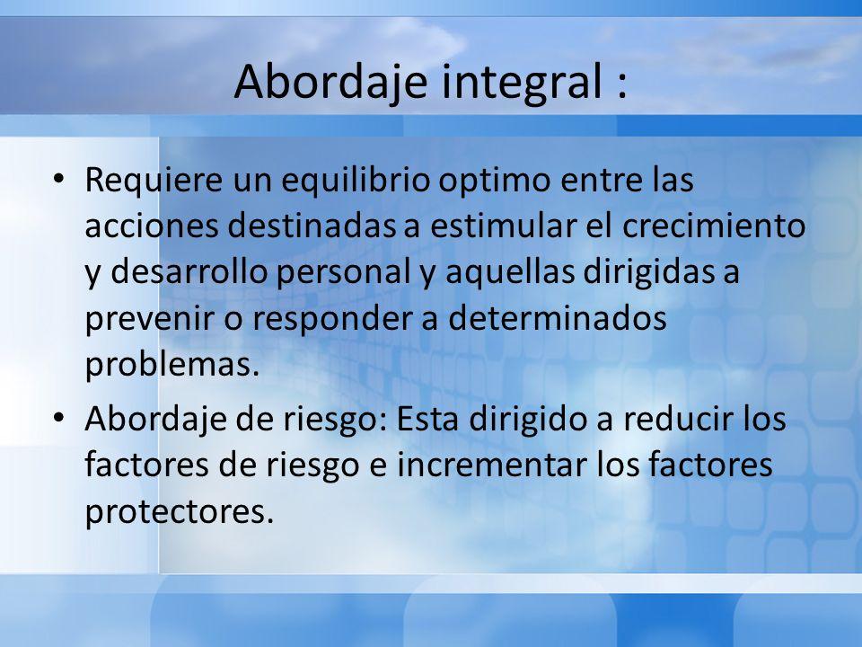 Abordaje integral : Requiere un equilibrio optimo entre las acciones destinadas a estimular el crecimiento y desarrollo personal y aquellas dirigidas