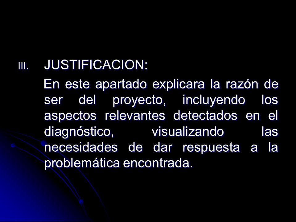 III. JUSTIFICACION: En este apartado explicara la razón de ser del proyecto, incluyendo los aspectos relevantes detectados en el diagnóstico, visualiz