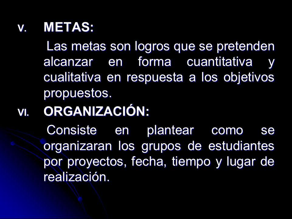 V. METAS: Las metas son logros que se pretenden alcanzar en forma cuantitativa y cualitativa en respuesta a los objetivos propuestos. Las metas son lo