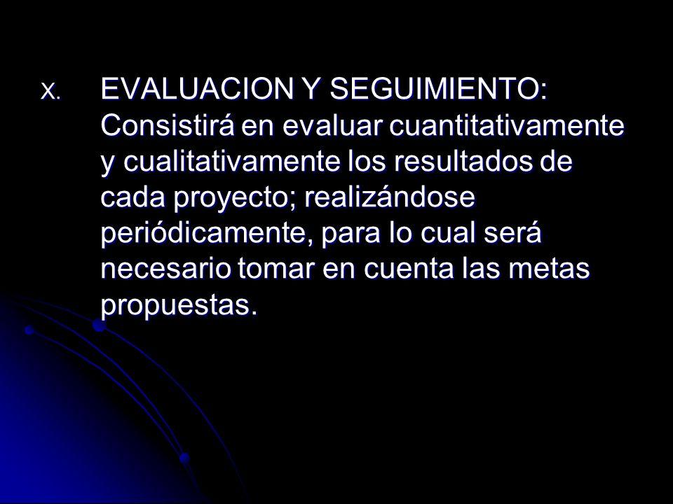 X. EVALUACION Y SEGUIMIENTO: Consistirá en evaluar cuantitativamente y cualitativamente los resultados de cada proyecto; realizándose periódicamente,