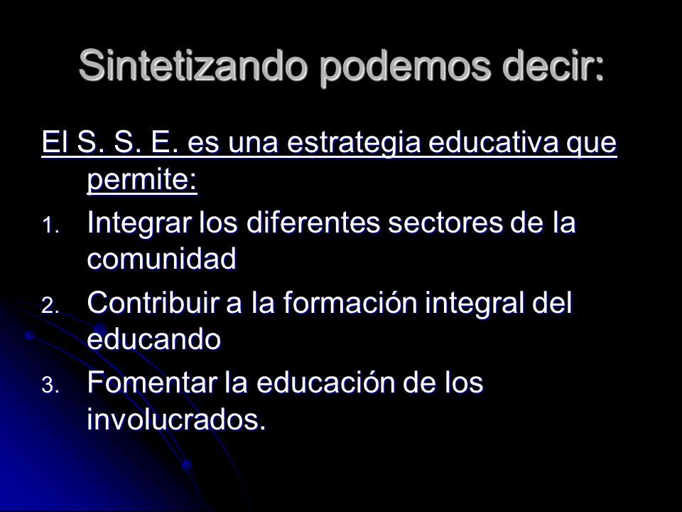 Sintetizando podemos decir: El S. S. E. es una estrategia educativa que permite: 1. Integrar los diferentes sectores de la comunidad 2. Contribuir a l