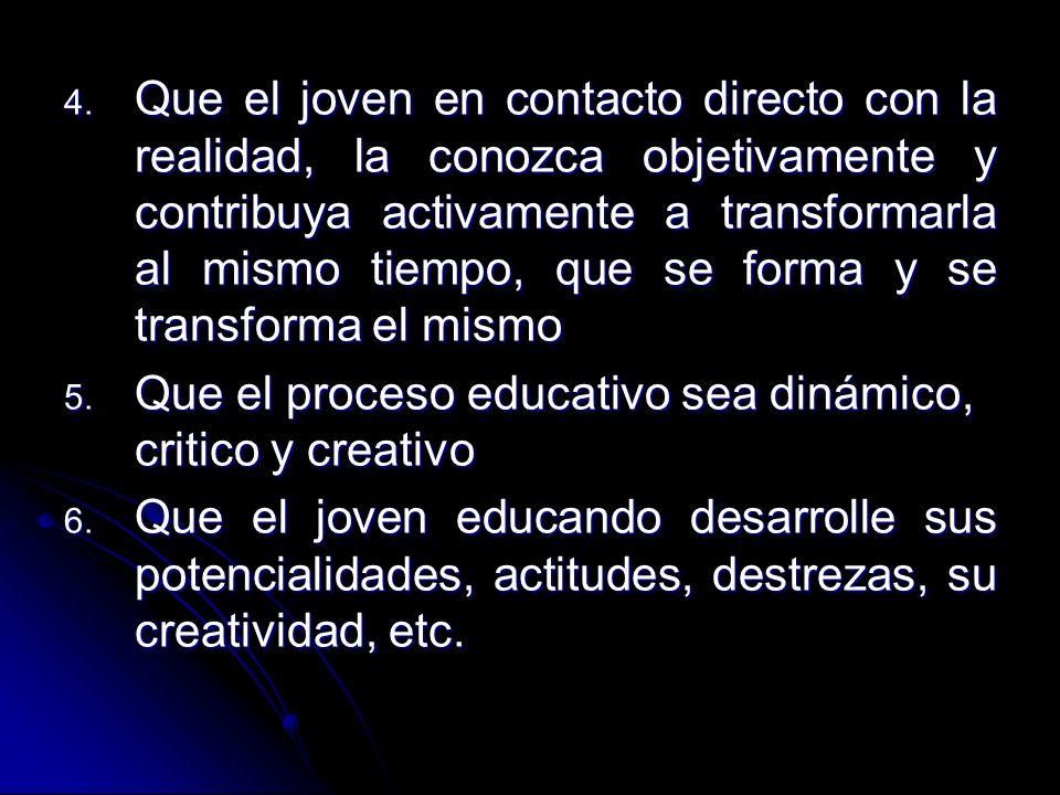 4. Que el joven en contacto directo con la realidad, la conozca objetivamente y contribuya activamente a transformarla al mismo tiempo, que se forma y