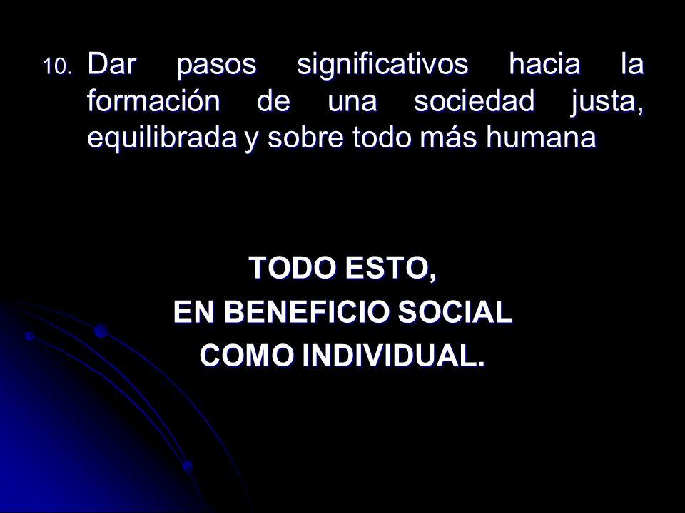 10. Dar pasos significativos hacia la formación de una sociedad justa, equilibrada y sobre todo más humana TODO ESTO, EN BENEFICIO SOCIAL COMO INDIVID