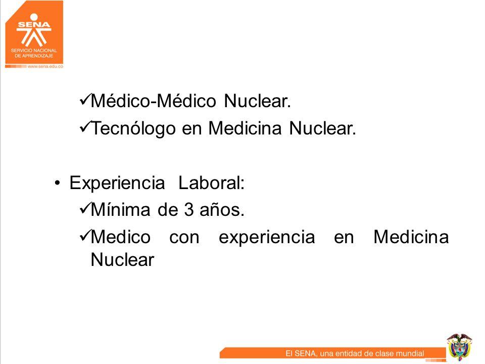 Médico-Médico Nuclear. Tecnólogo en Medicina Nuclear. Experiencia Laboral: Mínima de 3 años. Medico con experiencia en Medicina Nuclear