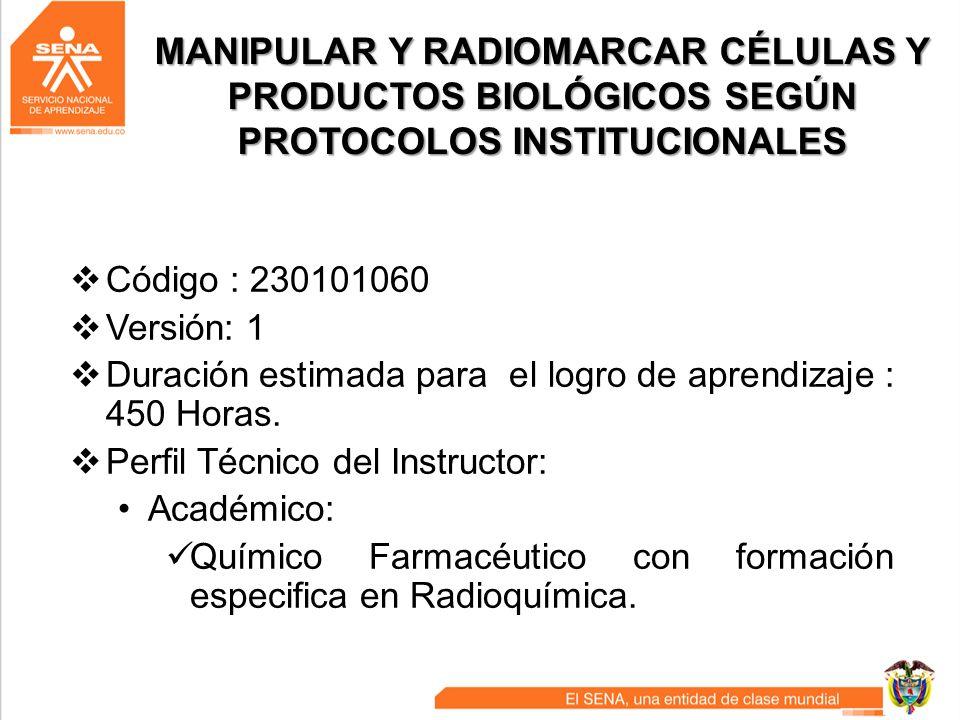 MANIPULAR Y RADIOMARCAR CÉLULAS Y PRODUCTOS BIOLÓGICOS SEGÚN PROTOCOLOS INSTITUCIONALES Código : 230101060 Versión: 1 Duración estimada para el logro