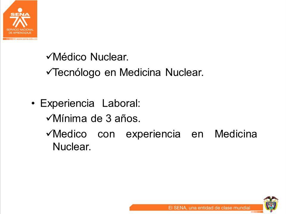 Médico Nuclear. Tecnólogo en Medicina Nuclear. Experiencia Laboral: Mínima de 3 años. Medico con experiencia en Medicina Nuclear.