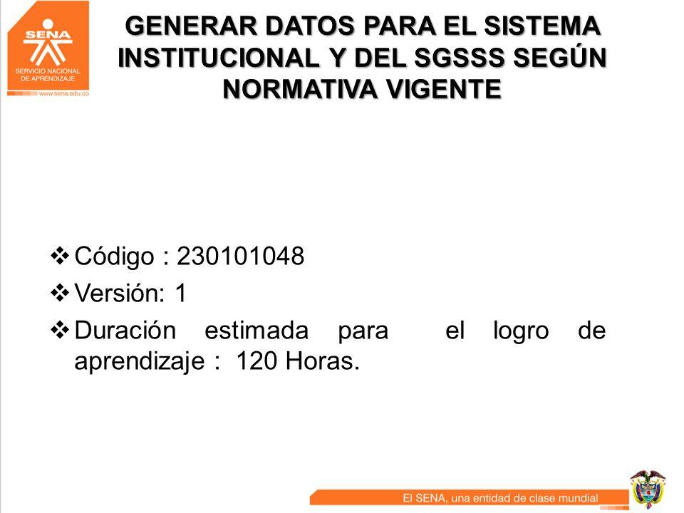 GENERAR DATOS PARA EL SISTEMA INSTITUCIONAL Y DEL SGSSS SEGÚN NORMATIVA VIGENTE Código : 230101048 Versión: 1 Duración estimada para el logro de apren