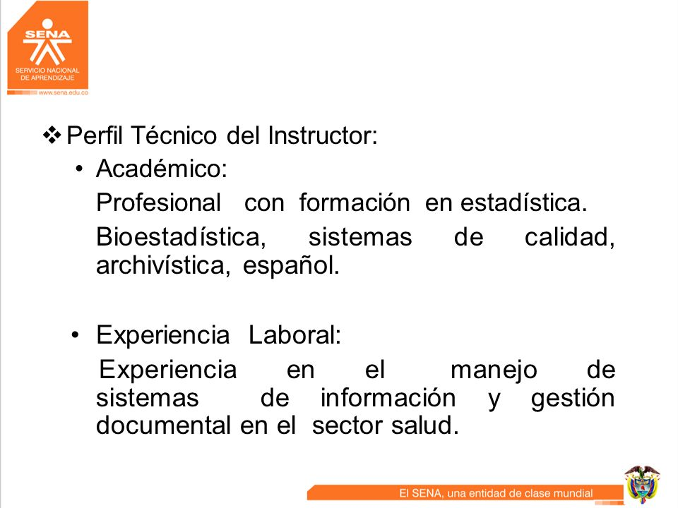 Perfil Técnico del Instructor: Académico: Profesional con formación en estadística. Bioestadística, sistemas de calidad, archivística, español. Experi