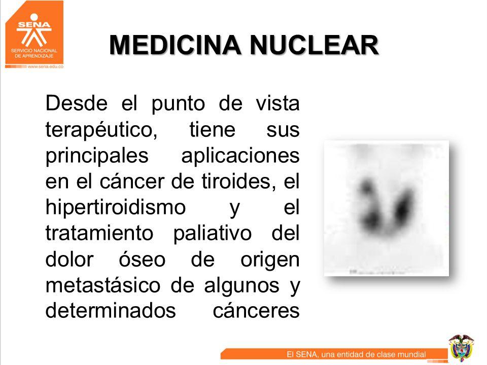 MEDICINA NUCLEAR Desde el punto de vista terapéutico, tiene sus principales aplicaciones en el cáncer de tiroides, el hipertiroidismo y el tratamiento