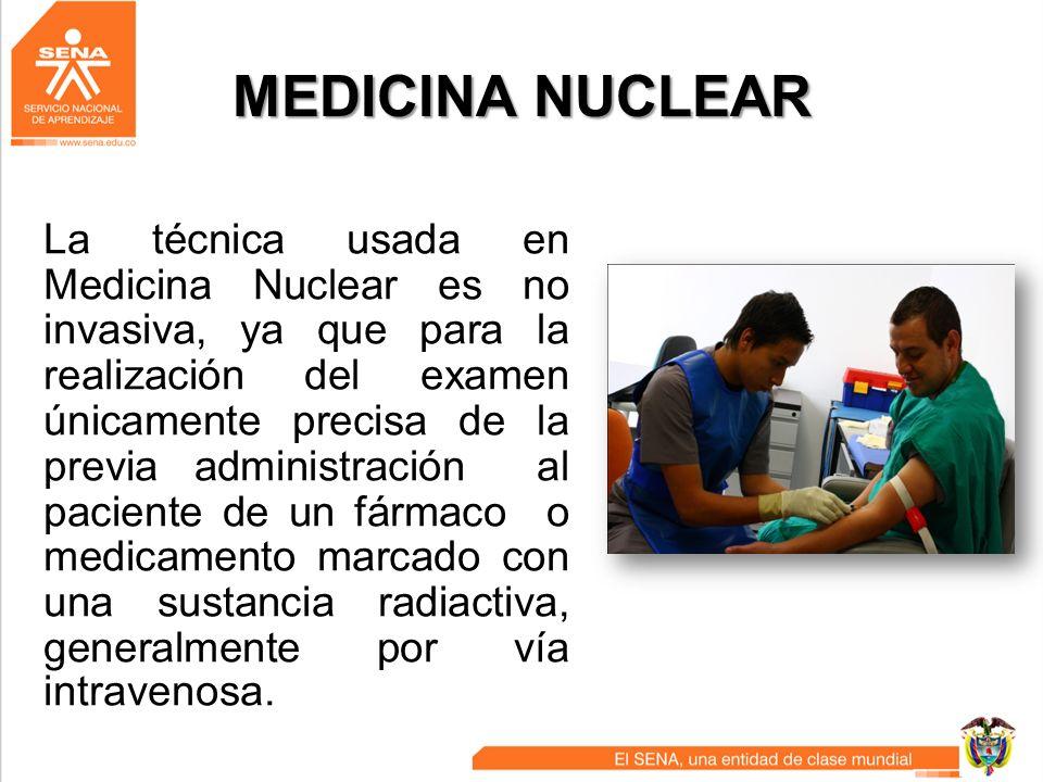 MEDICINA NUCLEAR La técnica usada en Medicina Nuclear es no invasiva, ya que para la realización del examen únicamente precisa de la previa administra