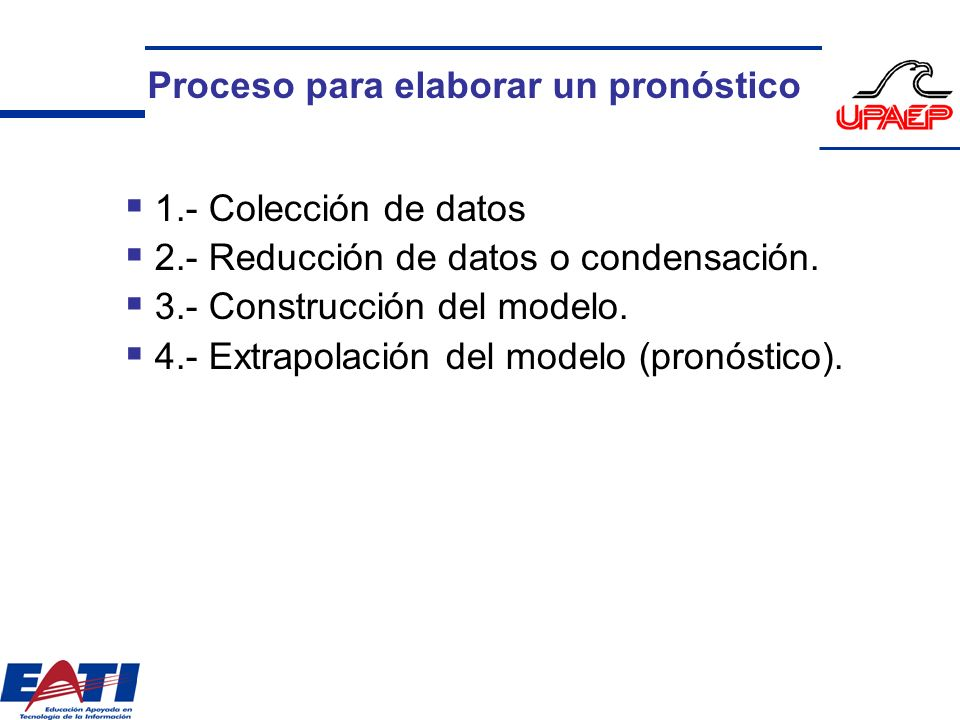 Proceso para elaborar un pronóstico 1.- Colección de datos 2.- Reducción de datos o condensación. 3.- Construcción del modelo. 4.- Extrapolación del m