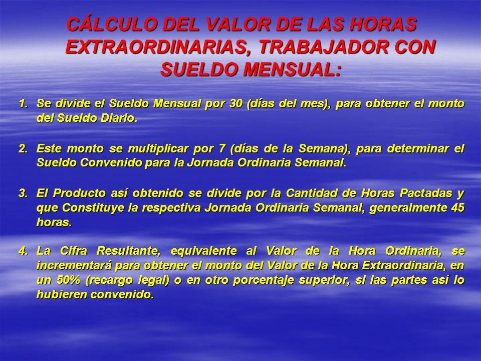 CÁLCULO DEL VALOR DE LAS HORAS EXTRAORDINARIAS, TRABAJADOR CON SUELDO MENSUAL: 1.Se divide el Sueldo Mensual por 30 (días del mes), para obtener el mo