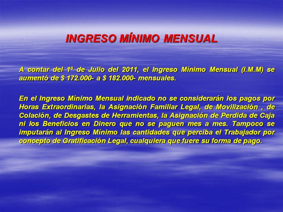 INGRESO MÍNIMO MENSUAL A contar del 1º de Julio del 2011, el Ingreso Mínimo Mensual (I.M.M) se aumentó de $ 172.000- a $ 182.000- mensuales. En el Ing