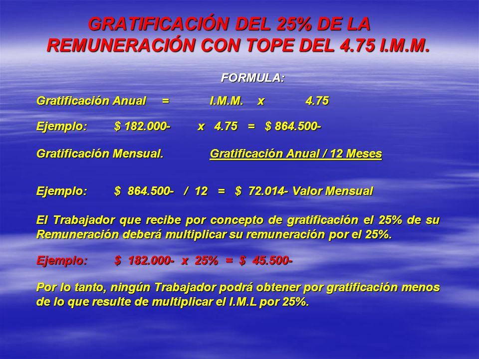GRATIFICACIÓN DEL 25% DE LA REMUNERACIÓN CON TOPE DEL 4.75 I.M.M. FORMULA: Gratificación Anual=I.M.M.x4.75 Ejemplo:$ 182.000- x 4.75 = $ 864.500- Grat