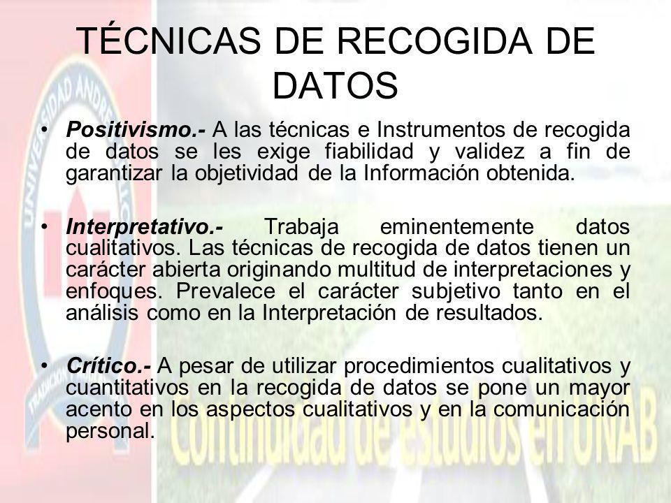 TÉCNICAS DE RECOGIDA DE DATOS Positivismo.- A las técnicas e Instrumentos de recogida de datos se les exige fiabilidad y validez a fin de garantizar l