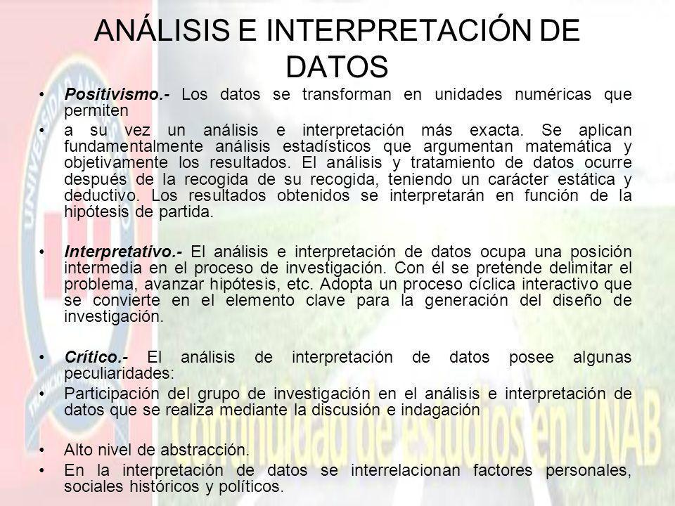 ANÁLISIS E INTERPRETACIÓN DE DATOS Positivismo.- Los datos se transforman en unidades numéricas que permiten a su vez un análisis e interpretación más