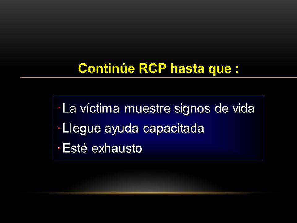 La víctima muestre signos de vida Continúe RCP hasta que : Llegue ayuda capacitada Esté exhausto