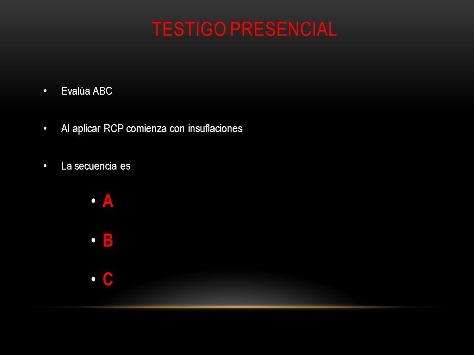 TESTIGO PRESENCIAL Evalúa ABC Al aplicar RCP comienza con insuflaciones La secuencia es A B C