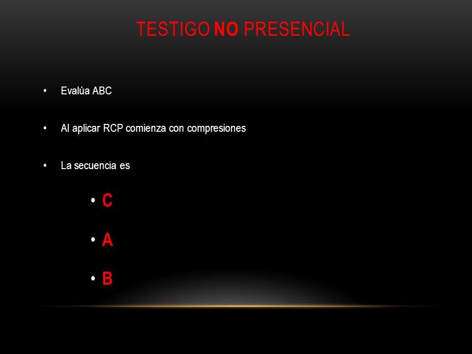 TESTIGO NO PRESENCIAL Evalúa ABC Al aplicar RCP comienza con compresiones La secuencia es C A B