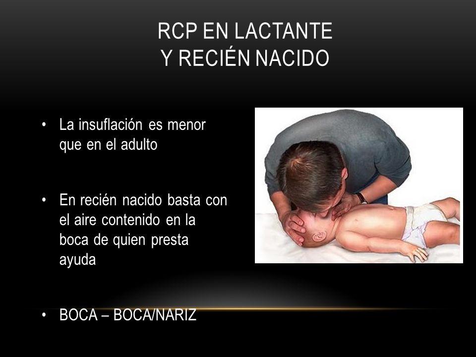 RCP EN LACTANTE Y RECIÉN NACIDO La insuflación es menor que en el adulto En recién nacido basta con el aire contenido en la boca de quien presta ayuda