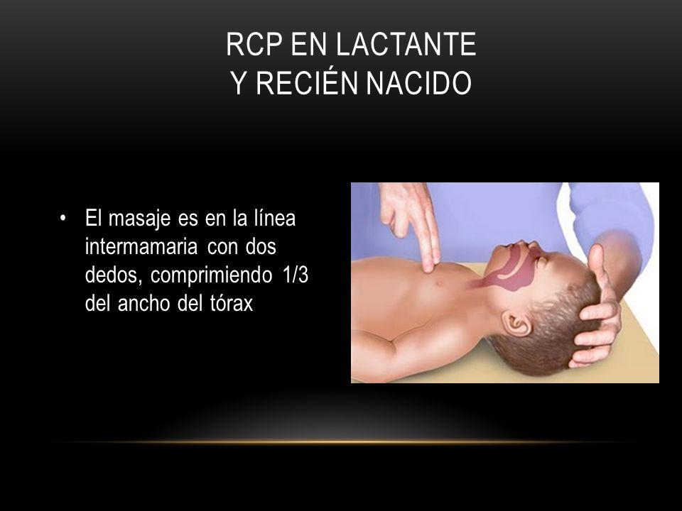 RCP EN LACTANTE Y RECIÉN NACIDO El masaje es en la línea intermamaria con dos dedos, comprimiendo 1/3 del ancho del tórax