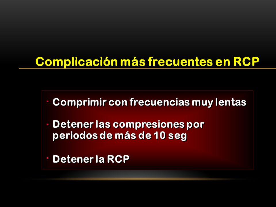 Comprimir con frecuencias muy lentas Complicación más frecuentes en RCP Detener las compresiones por periodos de más de 10 seg Detener la RCP