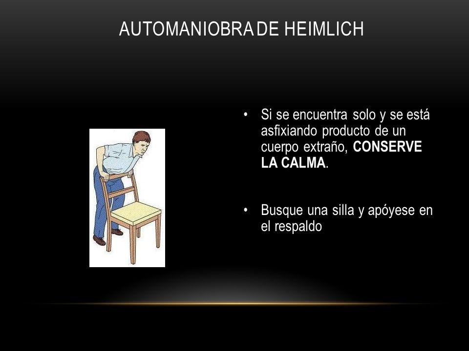 AUTOMANIOBRA DE HEIMLICH Si se encuentra solo y se está asfixiando producto de un cuerpo extraño, CONSERVE LA CALMA. Busque una silla y apóyese en el
