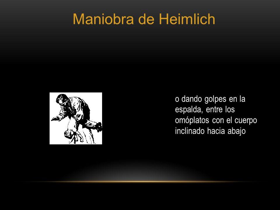 o dando golpes en la espalda, entre los omóplatos con el cuerpo inclinado hacia abajo Maniobra de Heimlich