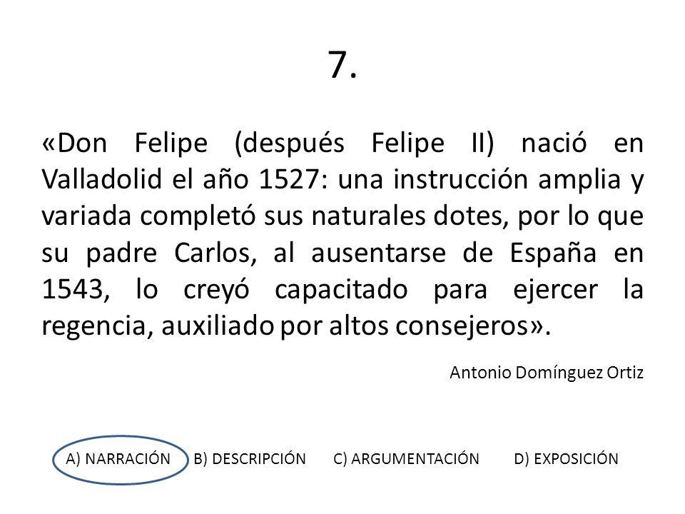 7. «Don Felipe (después Felipe II) nació en Valladolid el año 1527: una instrucción amplia y variada completó sus naturales dotes, por lo que su padre