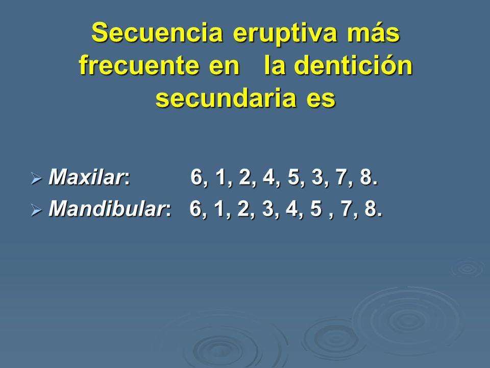 Secuencia eruptiva más frecuente en la dentición secundaria es Maxilar: 6, 1, 2, 4, 5, 3, 7, 8. Maxilar: 6, 1, 2, 4, 5, 3, 7, 8. Mandibular: 6, 1, 2,