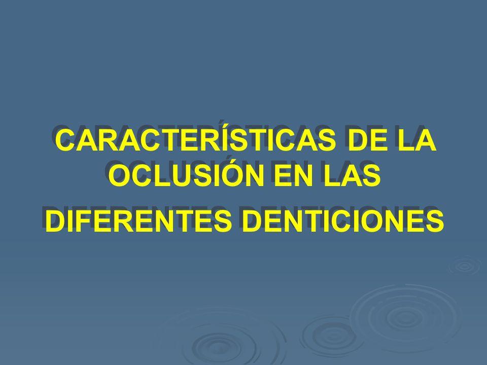 CARACTERÍSTICAS DE LA OCLUSIÓN EN LAS DIFERENTES DENTICIONES CARACTERÍSTICAS DE LA OCLUSIÓN EN LAS DIFERENTES DENTICIONES