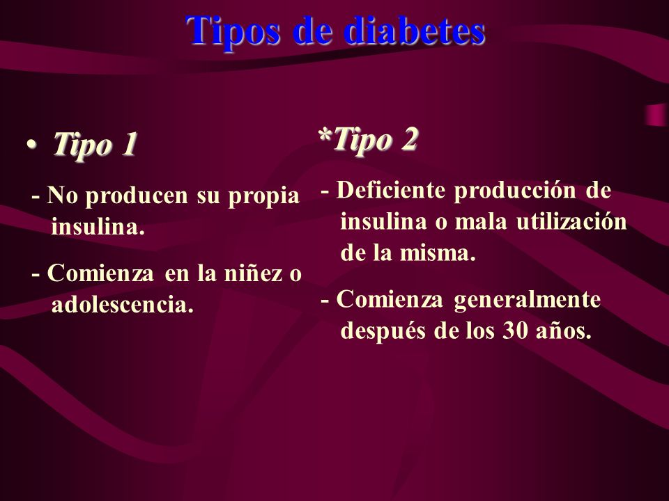 Tipos de diabetes Tipo 1Tipo 1 - No producen su propia insulina. - Comienza en la niñez o adolescencia. *Tipo 2 - Deficiente producción de insulina o