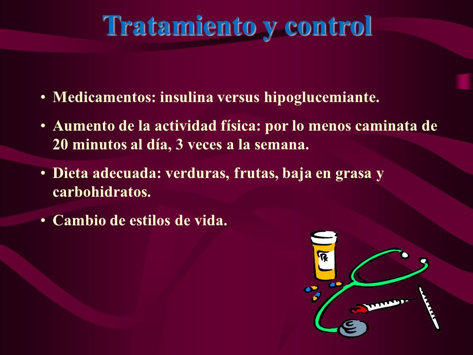 Tratamiento y control Medicamentos: insulina versus hipoglucemiante. Aumento de la actividad física: por lo menos caminata de 20 minutos al día, 3 vec