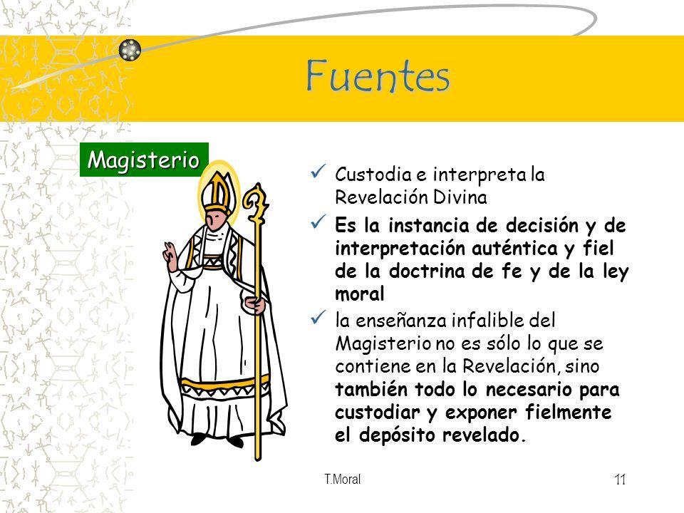 T.Moral 11 Fuentes Custodia e interpreta la Revelación Divina Es la instancia de decisión y de interpretación auténtica y fiel de la doctrina de fe y