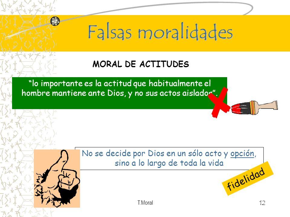 T.Moral 12 Falsas moralidades MORAL DE ACTITUDES lo importante es la actitud que habitualmente el hombre mantiene ante Dios, y no sus actos aislados.