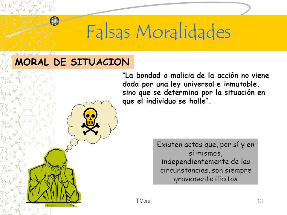 T.Moral 13 Falsas Moralidades MORAL DE SITUACION La bondad o malicia de la acción no viene dada por una ley universal e inmutable, sino que se determi