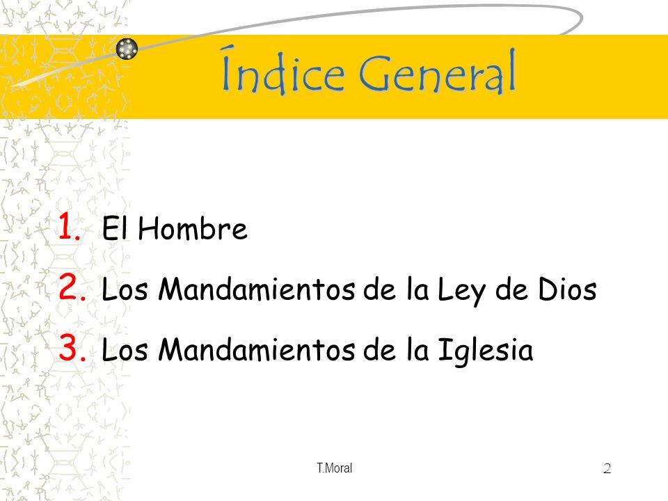 T.Moral 2 Índice General 1. El Hombre 2. Los Mandamientos de la Ley de Dios 3. Los Mandamientos de la Iglesia