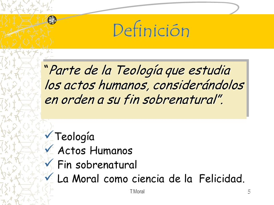 T.Moral 5 Definición Teología Actos Humanos Fin sobrenatural La Moral como ciencia de la Felicidad. Parte de la Teología que estudia los actos humanos