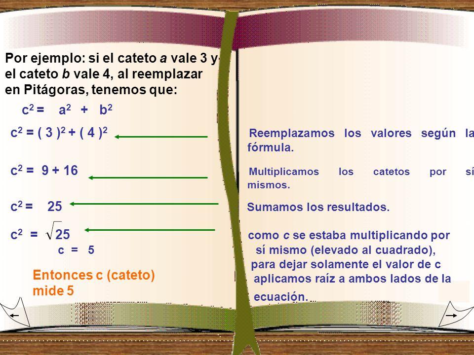 c 2 = ( 3 ) 2 + ( 4 ) 2 Reemplazamos los valores según la fórmula. c 2 = 9 + 16 Multiplicamos los catetos por sí mismos. c 2 = 25 Sumamos los resultad