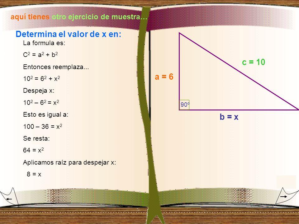 aquí tienes otro ejercicio de muestra… Determina el valor de x en: La formula es: C 2 = a 2 + b 2 Entonces reemplaza... 10 2 = 6 2 + x 2 Despeja x: 10