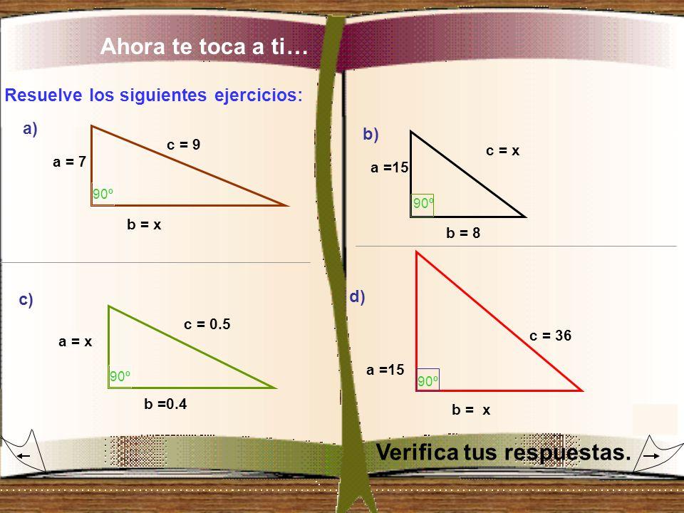 Ahora te toca a ti… Resuelve los siguientes ejercicios: a) b) c) d) a = 7 c = 9 b = x 90º a = x c = 0.5 b =0.4 90º a =15 c = 36 b = x 90º a =15 c = x