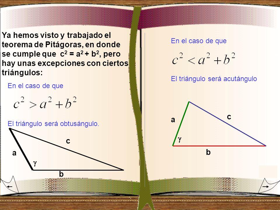Ya hemos visto y trabajado el teorema de Pitágoras, en donde se cumple que c 2 = a 2 + b 2, pero hay unas excepciones con ciertos triángulos: a a b c