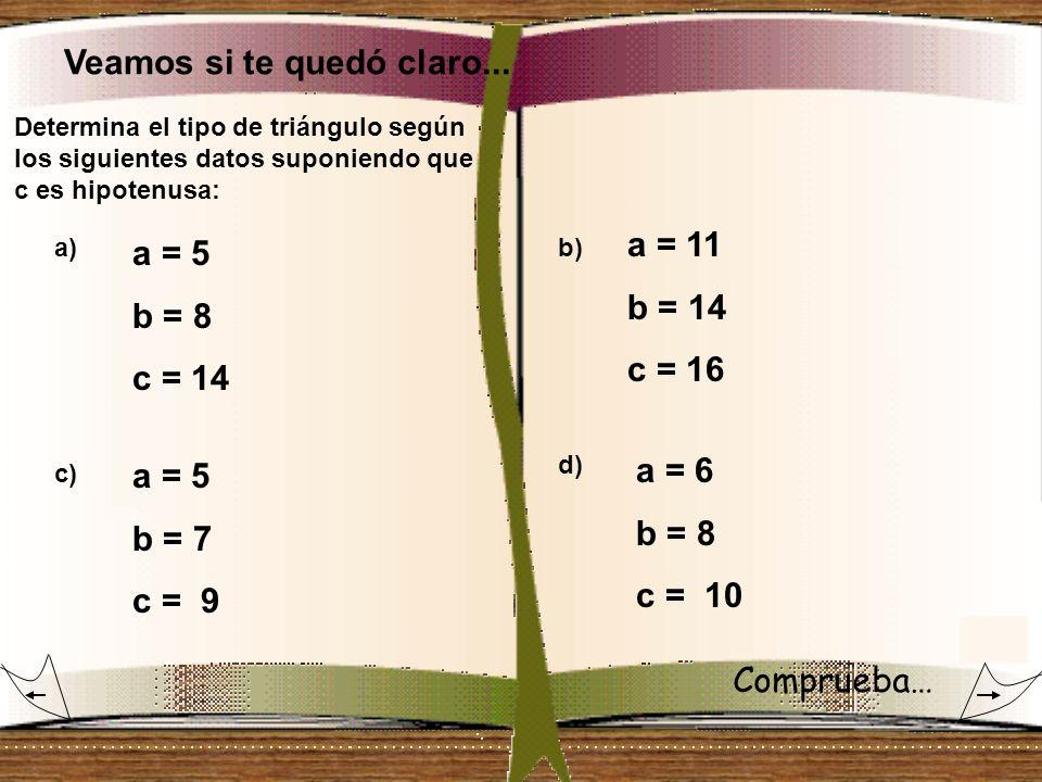 Veamos si te quedó claro... Determina el tipo de triángulo según los siguientes datos suponiendo que c es hipotenusa: a)b) a = 5 b = 8 c = 14 a = 11 b