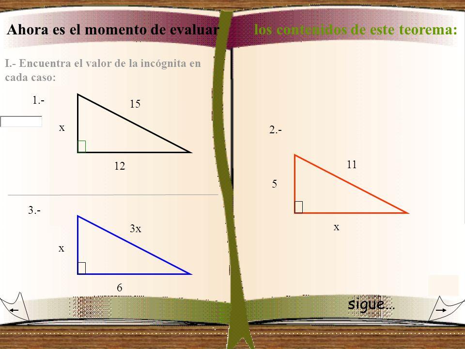 Ahora es el momento de evaluar los contenidos de este teorema: I.- Encuentra el valor de la incógnita en cada caso: 1.- 2.- 3.- 3x x 12 15 x 6 11 5 x