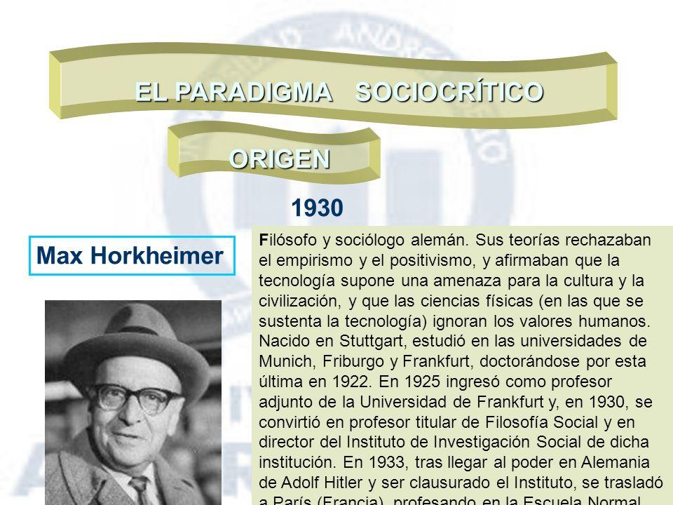 EL PARADIGMA SOCIOCRÍTICO ORIGEN Max Horkheimer 1930 Filósofo y sociólogo alemán. Sus teorías rechazaban el empirismo y el positivismo, y afirmaban qu