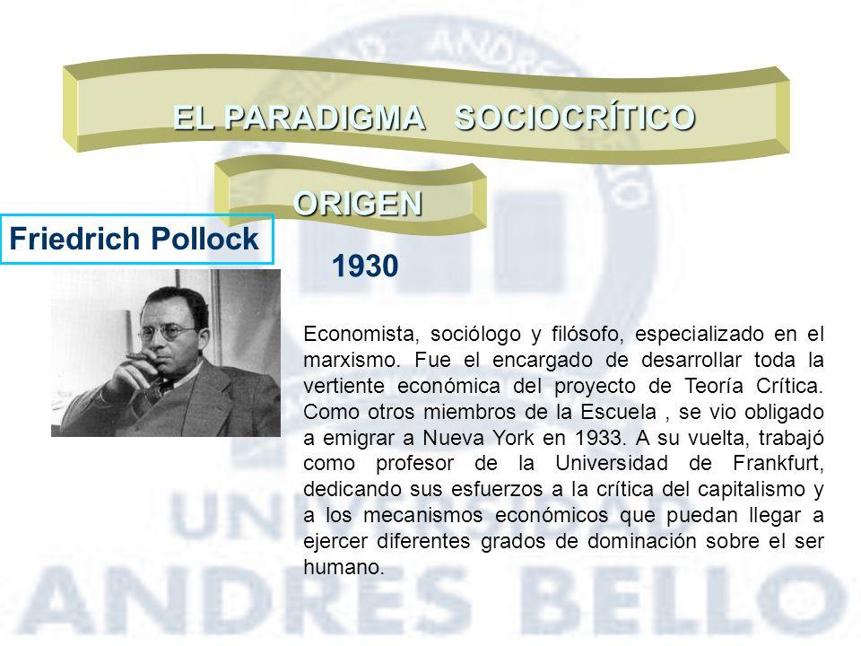 EL PARADIGMA SOCIOCRÍTICO ORIGEN Friedrich Pollock 1930 Economista, sociólogo y filósofo, especializado en el marxismo. Fue el encargado de desarrolla