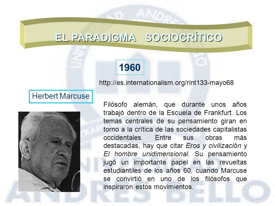 EL PARADIGMA SOCIOCRÍTICO 1960 Herbert Marcuse Filósofo alemán, que durante unos años trabajó dentro de la Escuela de Frankfurt. Los temas centrales d