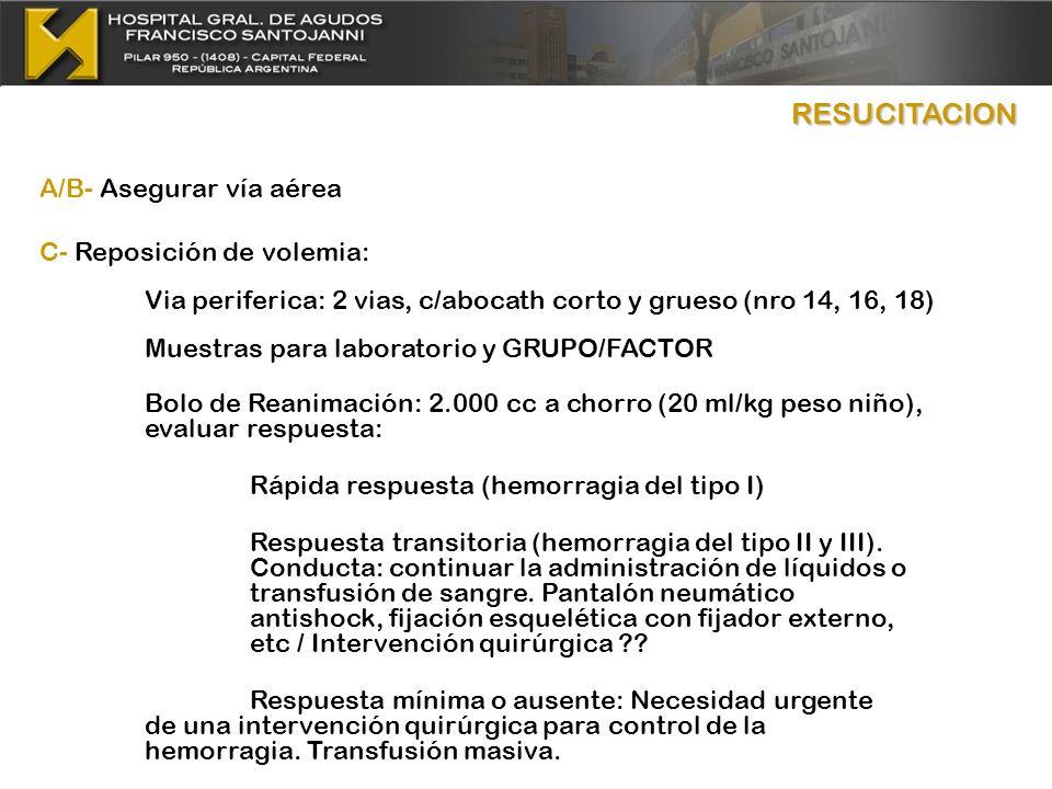 RESUCITACION A/B- Asegurar vía aérea C- Reposición de volemia: Via periferica: 2 vias, c/abocath corto y grueso (nro 14, 16, 18) Muestras para laborat