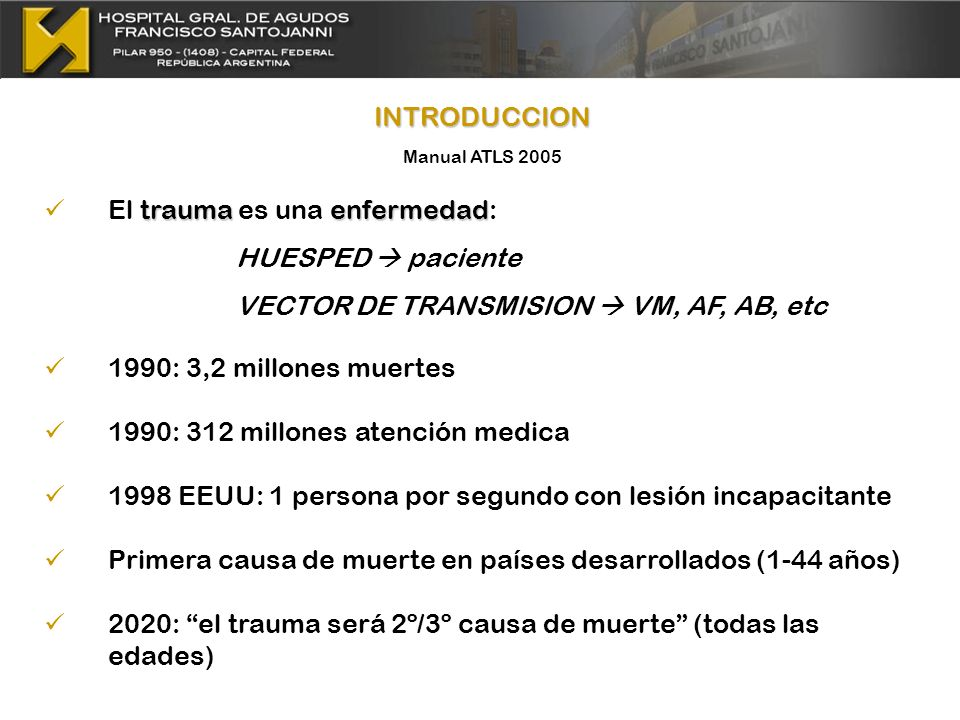 INTRODUCCION Manual ATLS 2005 traumaenfermedad El trauma es una enfermedad: HUESPED paciente VECTOR DE TRANSMISION VM, AF, AB, etc 1990: 3,2 millones